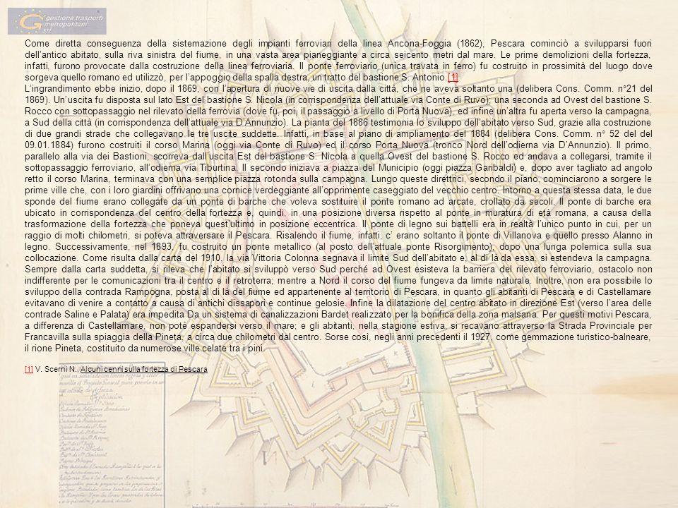 Come diretta conseguenza della sistemazione degli impianti ferroviari della linea Ancona-Foggia (1862), Pescara cominciò a svilupparsi fuori dell'antico abitato, sulla riva sinistra del fiume, in una vasta area pianeggiante a circa seicento metri dal mare. Le prime demolizioni della fortezza, infatti, furono provocate dalla costruzione della linea ferroviaria. Il ponte ferroviario (unica travata in ferro) fu costruito in prossimità del luogo dove sorgeva quello romano ed utilizzò, per l'appoggio della spalla destra, un tratto del bastione S. Antonio.[1]